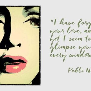 """Woman's face with quote by Pablio Neruda """"I have forgotten your love, and yet I seem to glimpse you in every window."""""""