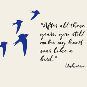"""Swallows on the wing with a quotation from an unknown author """"After all these years, you still make my heart soar like a bird."""""""